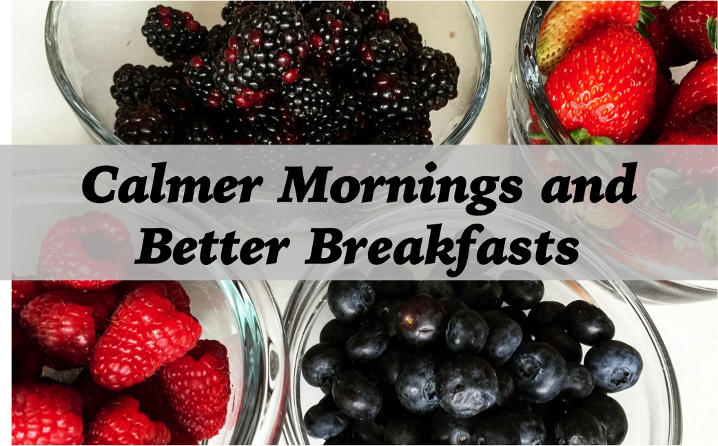 Ways to Have Calmer Mornings and Better Breakfasts